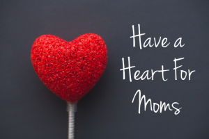 Have a Heart for Moms: Submit a quote, a pic, artwork, words, whatever moves you as we strive to share love with struggling mamas.